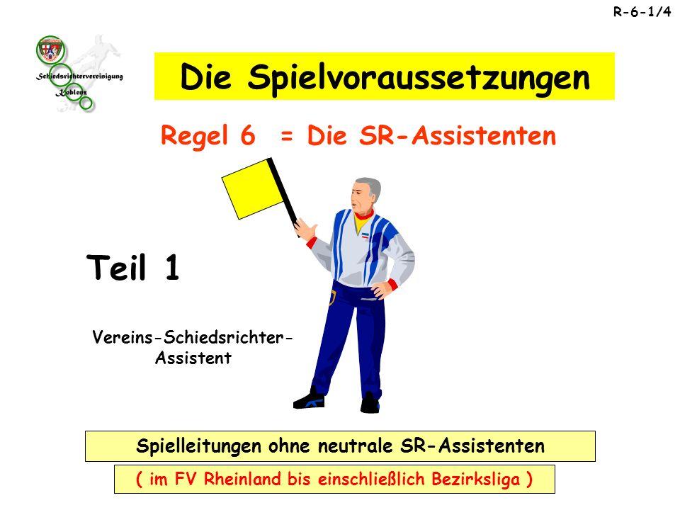 Spielleitungen ohne neutrale SR-Assistenten ( im FV Rheinland bis einschließlich Bezirksliga ) Vereins-Schiedsrichter- Assistent R-6-1/4 Regel 6 = Die SR-Assistenten Die Spielvoraussetzungen Teil 1