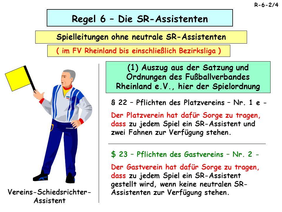Regel 6 – Die SR-Assistenten Spielleitungen ohne neutrale SR-Assistenten ( im FV Rheinland bis einschließlich Bezirksliga ) Vereins-Schiedsrichter- Assistent R-6-3/4