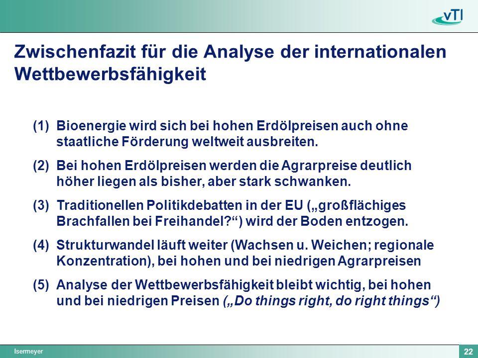 Isermeyer 22 Zwischenfazit für die Analyse der internationalen Wettbewerbsfähigkeit (1)Bioenergie wird sich bei hohen Erdölpreisen auch ohne staatliche Förderung weltweit ausbreiten.