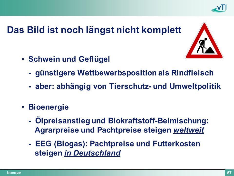 Isermeyer 57 Das Bild ist noch längst nicht komplett Schwein und Geflügel - günstigere Wettbewerbsposition als Rindfleisch - aber: abhängig von Tierschutz- und Umweltpolitik Bioenergie - Ölpreisanstieg und Biokraftstoff-Beimischung: Agrarpreise und Pachtpreise steigen weltweit - EEG (Biogas): Pachtpreise und Futterkosten steigen in Deutschland