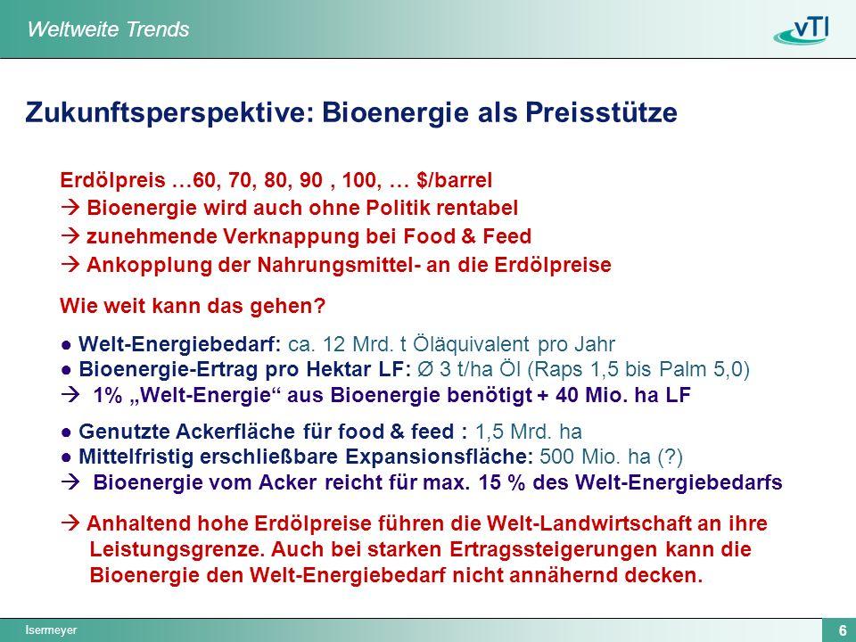Isermeyer 6 Zukunftsperspektive: Bioenergie als Preisstütze Erdölpreis …60, 70, 80, 90, 100, … $/barrel Bioenergie wird auch ohne Politik rentabel zunehmende Verknappung bei Food & Feed Ankopplung der Nahrungsmittel- an die Erdölpreise Wie weit kann das gehen.