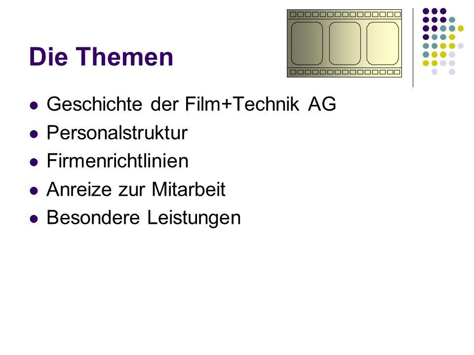 Die Themen Geschichte der Film+Technik AG Personalstruktur Firmenrichtlinien Anreize zur Mitarbeit Besondere Leistungen