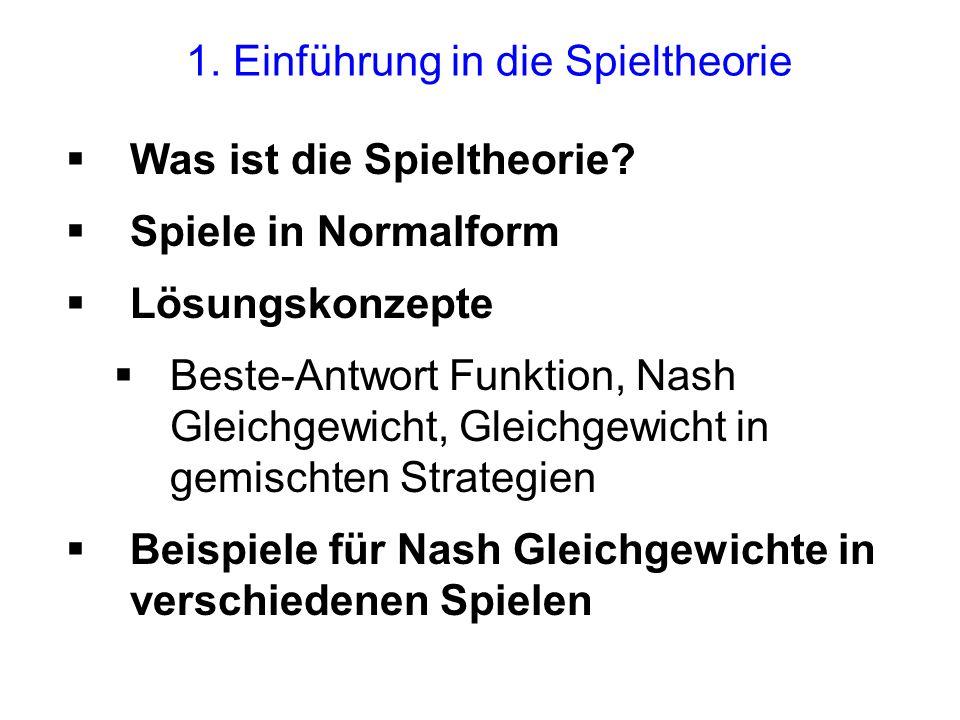 1. Einführung in die Spieltheorie Was ist die Spieltheorie? Spiele in Normalform Lösungskonzepte Beste-Antwort Funktion, Nash Gleichgewicht, Gleichgew