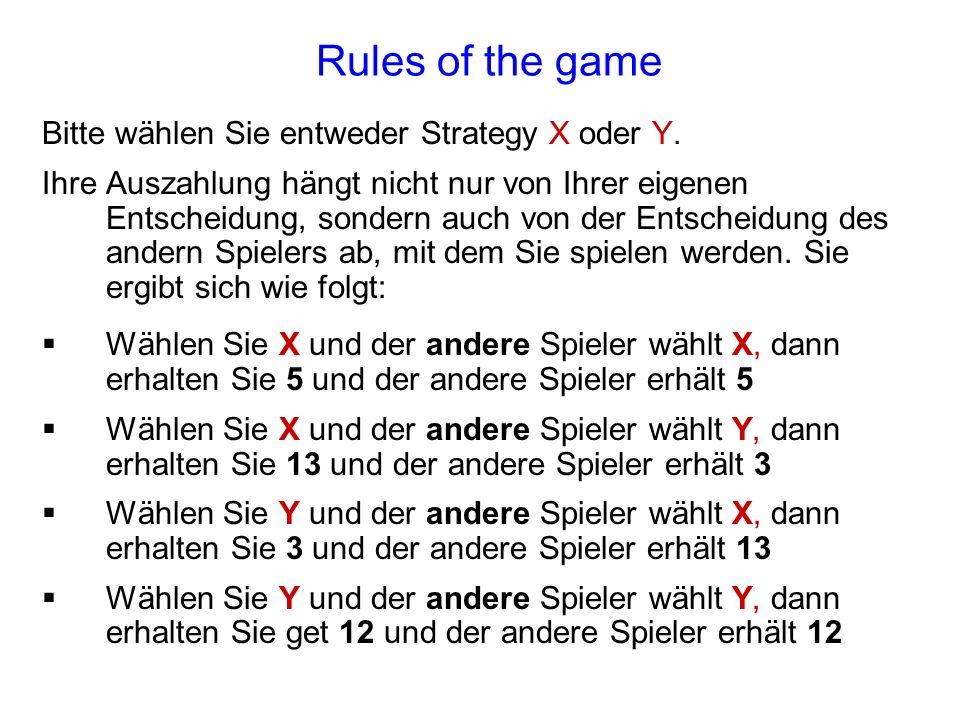 Rules of the game Bitte wählen Sie entweder Strategy X oder Y. Ihre Auszahlung hängt nicht nur von Ihrer eigenen Entscheidung, sondern auch von der En