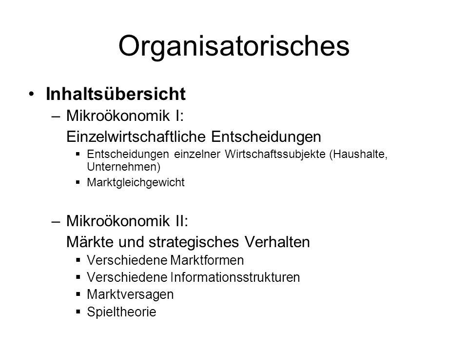 Organisatorisches Inhaltsübersicht –Mikroökonomik I: Einzelwirtschaftliche Entscheidungen Entscheidungen einzelner Wirtschaftssubjekte (Haushalte, Unt