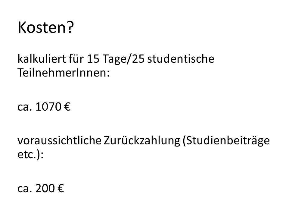 Kosten? kalkuliert für 15 Tage/25 studentische TeilnehmerInnen: ca. 1070 voraussichtliche Zurückzahlung (Studienbeiträge etc.): ca. 200