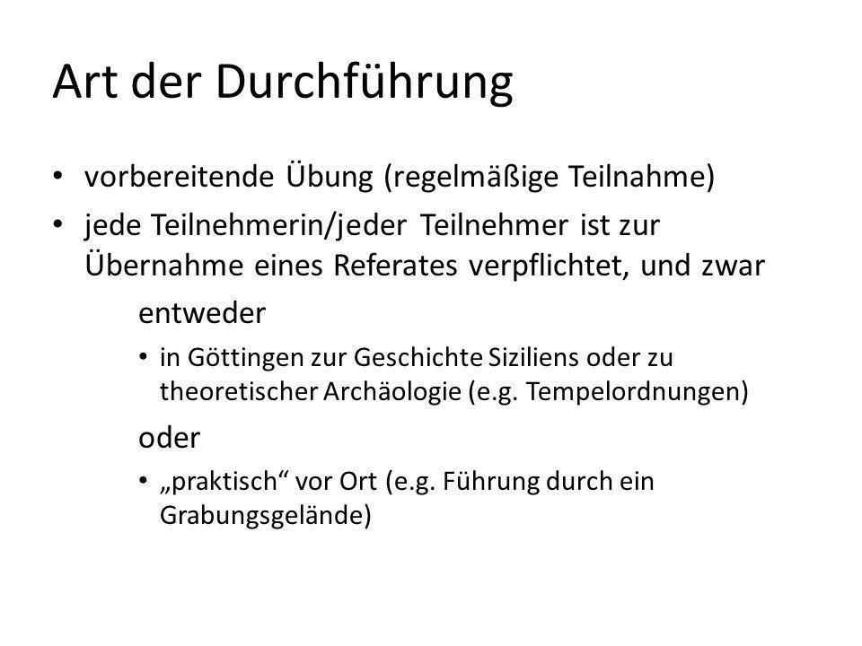 Art der Durchführung vorbereitende Übung (regelmäßige Teilnahme) jede Teilnehmerin/jeder Teilnehmer ist zur Übernahme eines Referates verpflichtet, und zwar entweder in Göttingen zur Geschichte Siziliens oder zu theoretischer Archäologie (e.g.