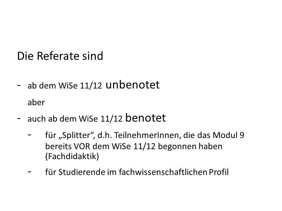 Die Referate sind - ab dem WiSe 11/12 unbenotet aber - auch ab dem WiSe 11/12 benotet - für Splitter, d.h. TeilnehmerInnen, die das Modul 9 bereits VO