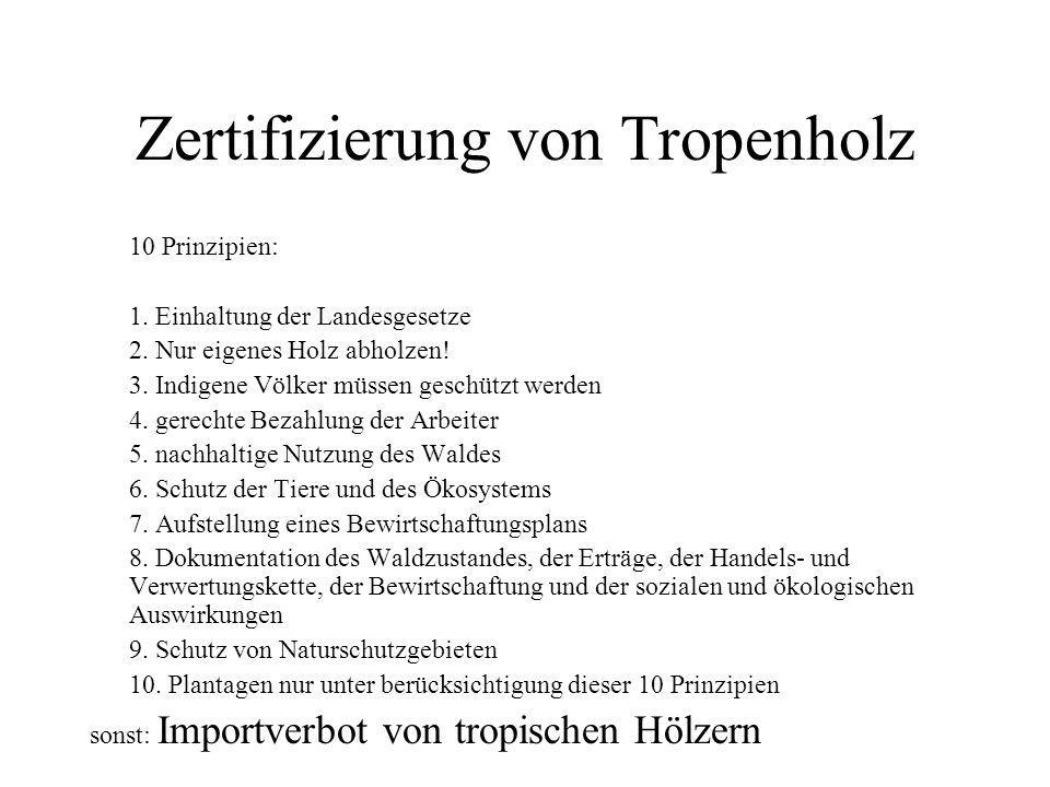 Zertifizierung von Tropenholz 10 Prinzipien: 1. Einhaltung der Landesgesetze 2. Nur eigenes Holz abholzen! 3. Indigene Völker müssen geschützt werden