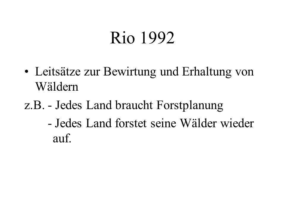 Rio 1992 Leitsätze zur Bewirtung und Erhaltung von Wäldern z.B. - Jedes Land braucht Forstplanung - Jedes Land forstet seine Wälder wieder auf.