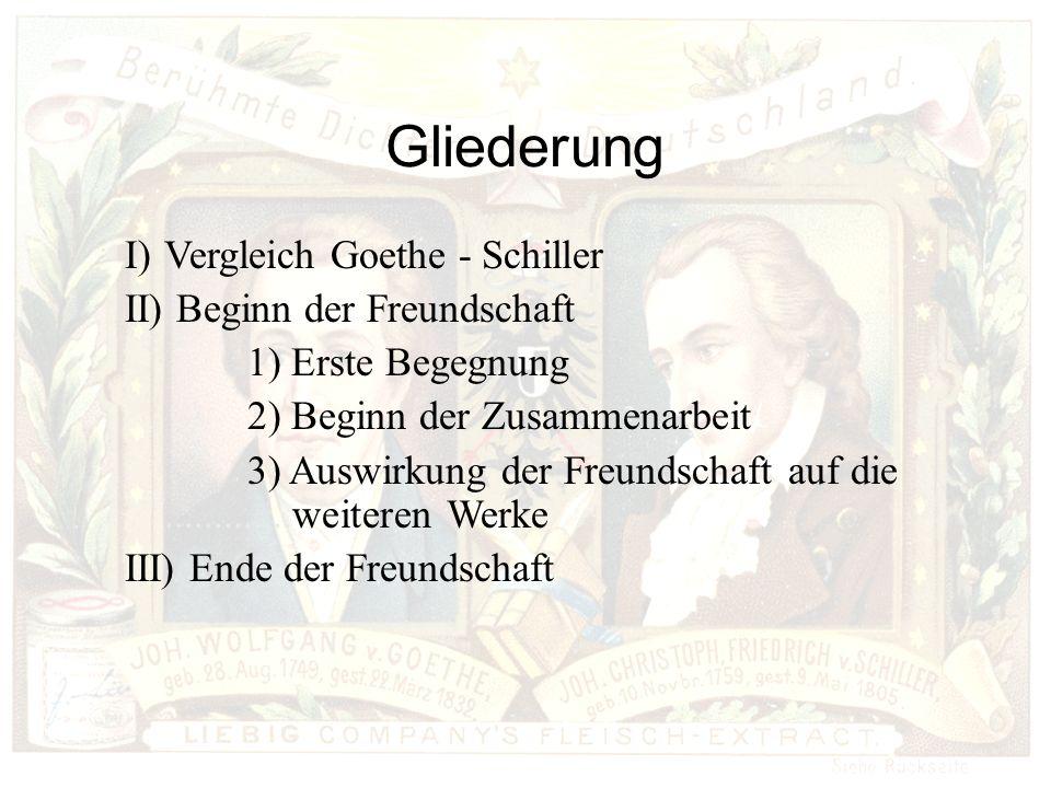 Gliederung I)Vergleich Goethe - Schiller II) Beginn der Freundschaft 1) Erste Begegnung 2) Beginn der Zusammenarbeit 3) Auswirkung der Freundschaft auf die.............weiteren Werke III) Ende der Freundschaft
