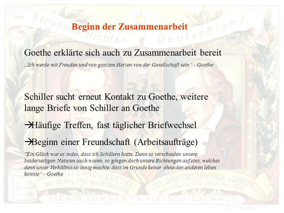 Beginn der Zusammenarbeit Goethe erklärte sich auch zu Zusammenarbeit bereit Ich werde mit Freuden und von ganzem Herzen von der Gesellschaft sein - Goethe Schiller sucht erneut Kontakt zu Goethe, weitere lange Briefe von Schiller an Goethe Häufige Treffen, fast täglicher Briefwechsel Beginn einer Freundschaft (Arbeitsaufträge) Ein Glück war es indes, dass ich Schillern hatte.