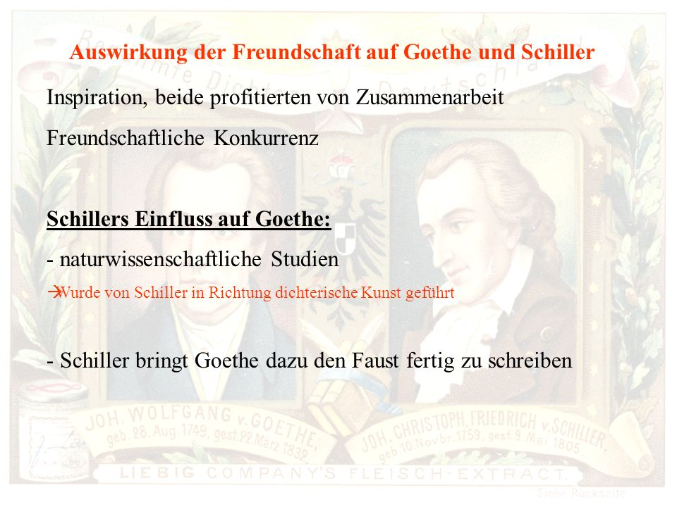 Auswirkung der Freundschaft auf die weiteren Werke Auswirkung der Freundschaft auf Goethe und Schiller Inspiration, beide profitierten von Zusammenarbeit Freundschaftliche Konkurrenz Schillers Einfluss auf Goethe: - naturwissenschaftliche Studien Wurde von Schiller in Richtung dichterische Kunst geführt - Schiller bringt Goethe dazu den Faust fertig zu schreiben