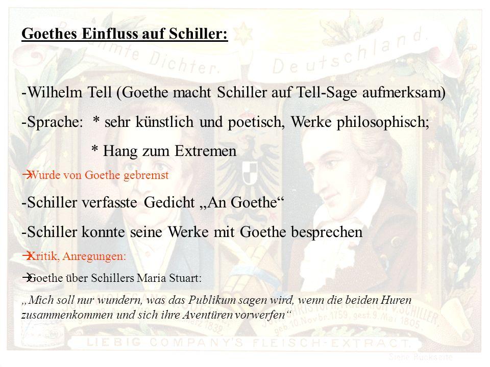 Goethes Einfluss auf Schiller: -Wilhelm Tell (Goethe macht Schiller auf Tell-Sage aufmerksam) -Sprache: * sehr künstlich und poetisch, Werke philosophisch; * Hang zum Extremen Wurde von Goethe gebremst -Schiller verfasste Gedicht An Goethe -Schiller konnte seine Werke mit Goethe besprechen Kritik, Anregungen: Goethe über Schillers Maria Stuart: Mich soll nur wundern, was das Publikum sagen wird, wenn die beiden Huren zusammenkommen und sich ihre Aventüren vorwerfen