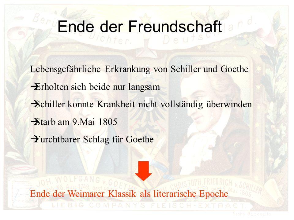 Ende der Freundschaft Lebensgefährliche Erkrankung von Schiller und Goethe Erholten sich beide nur langsam Schiller konnte Krankheit nicht vollständig überwinden Starb am 9.Mai 1805 Furchtbarer Schlag für Goethe Ende der Weimarer Klassik als literarische Epoche