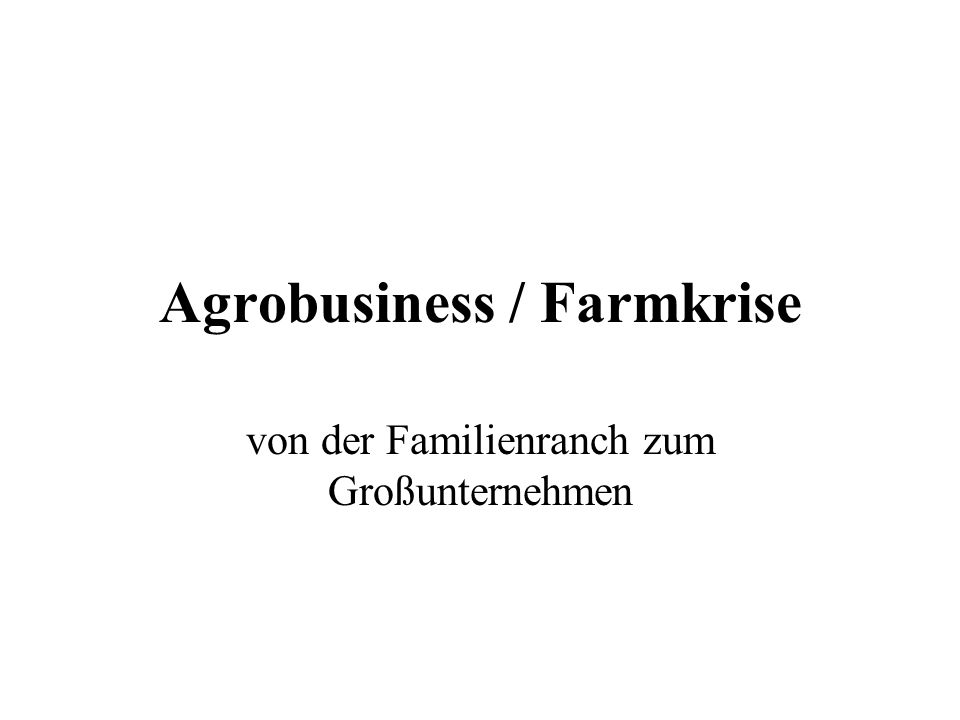 Agrobusiness / Farmkrise von der Familienranch zum Großunternehmen