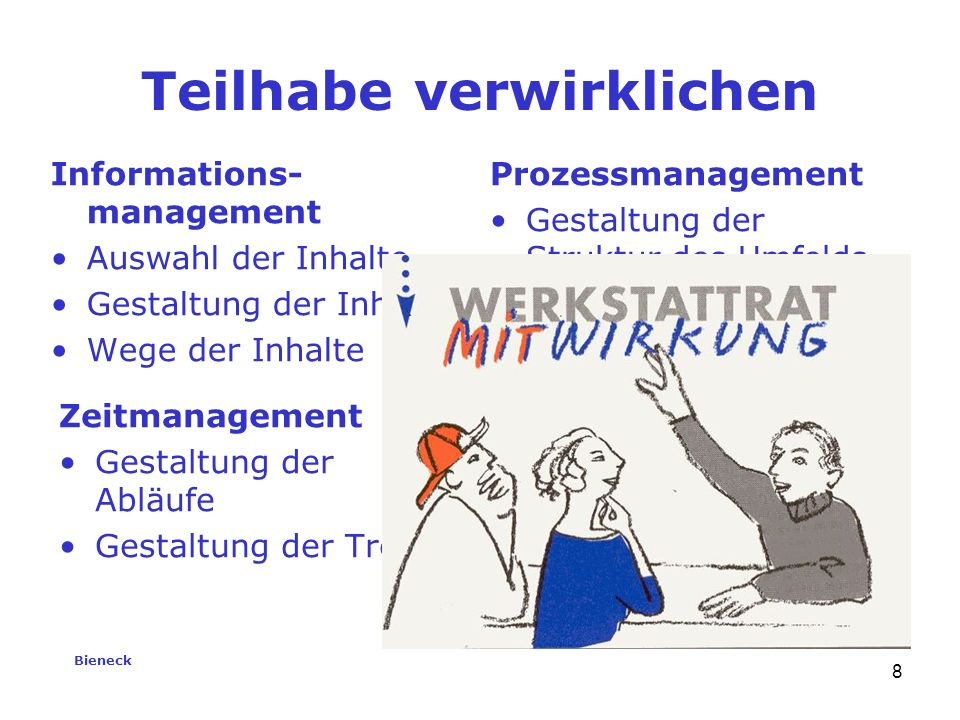 Bieneck 8 Teilhabe verwirklichen Informations- management Auswahl der Inhalte Gestaltung der Inhalte Wege der Inhalte Zeitmanagement Gestaltung der Abläufe Gestaltung der Treffen Prozessmanagement Gestaltung der Struktur des Umfelds Gestaltung der Beziehungen Gestaltung der Kommunikation