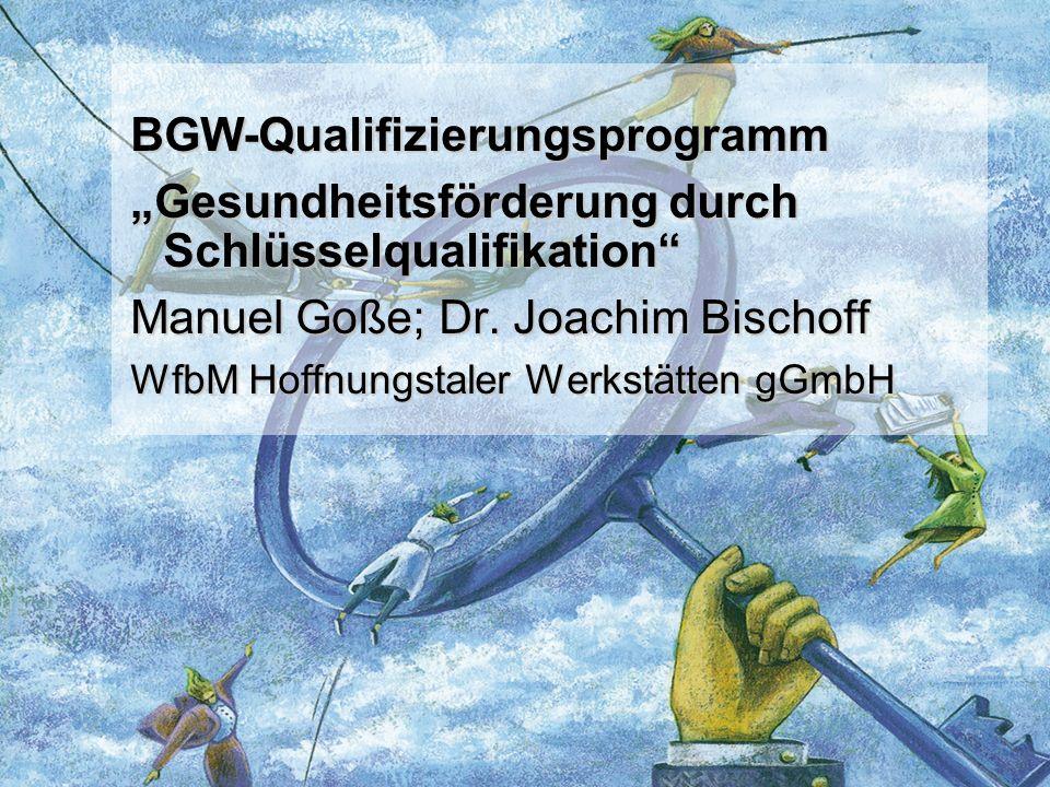 BGW-Qualifizierungsprogramm Gesundheitsförderung durch Schlüsselqualifikation Manuel Goße; Dr. Joachim Bischoff WfbM Hoffnungstaler Werkstätten gGmbH