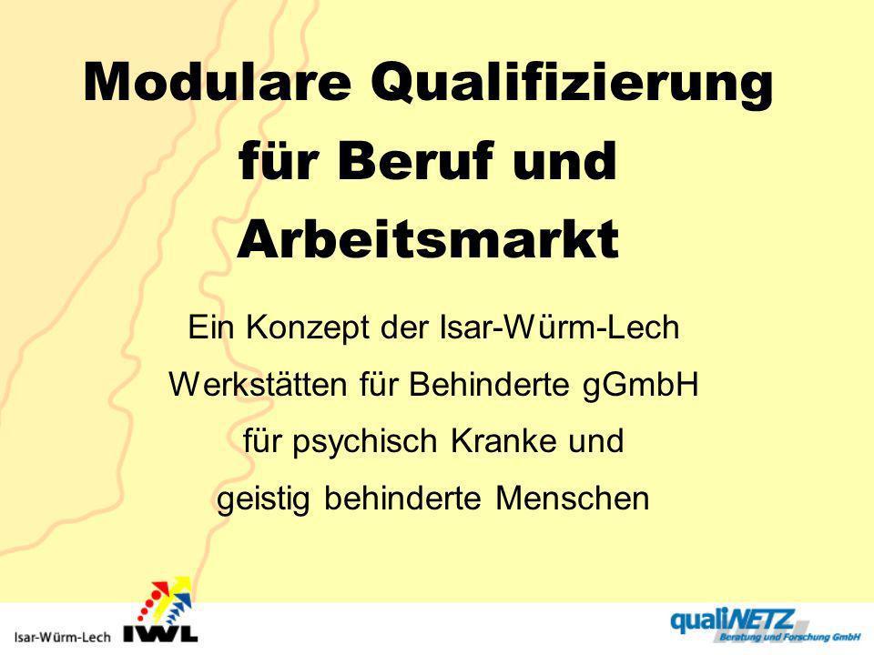 Modulare Qualifizierung für Beruf und Arbeitsmarkt Ein Konzept der Isar-Würm-Lech Werkstätten für Behinderte gGmbH für psychisch Kranke und geistig be