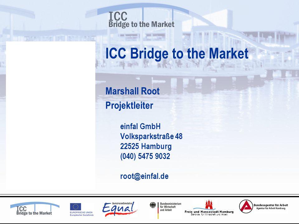 Freie und Hansestadt Hamburg Behörde für Wirtschaft und Arbeit ICC Bridge to the Market Marshall Root Projektleiter einfal GmbH Volksparkstraße 48 22525 Hamburg (040) 5475 9032 root@einfal.de
