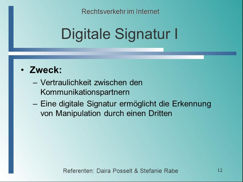 12 Digitale Signatur I Zweck: –Vertraulichkeit zwischen den Kommunikationspartnern –Eine digitale Signatur ermöglicht die Erkennung von Manipulation d