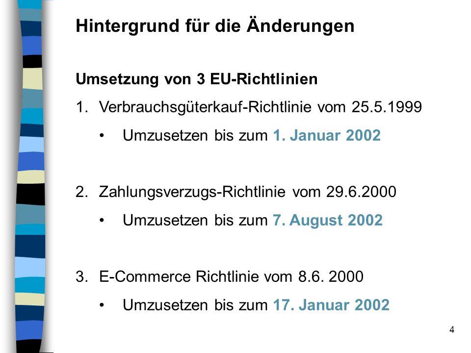 4 Hintergrund für die Änderungen Umsetzung von 3 EU-Richtlinien 1.Verbrauchsgüterkauf-Richtlinie vom 25.5.1999 Umzusetzen bis zum 1. Januar 2002 2.Zah