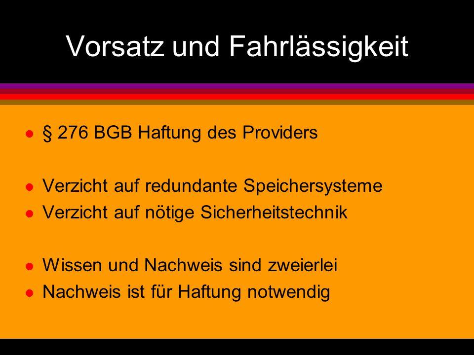 Vorsatz und Fahrlässigkeit l § 276 BGB Haftung des Providers l Verzicht auf redundante Speichersysteme l Verzicht auf nötige Sicherheitstechnik l Wissen und Nachweis sind zweierlei l Nachweis ist für Haftung notwendig