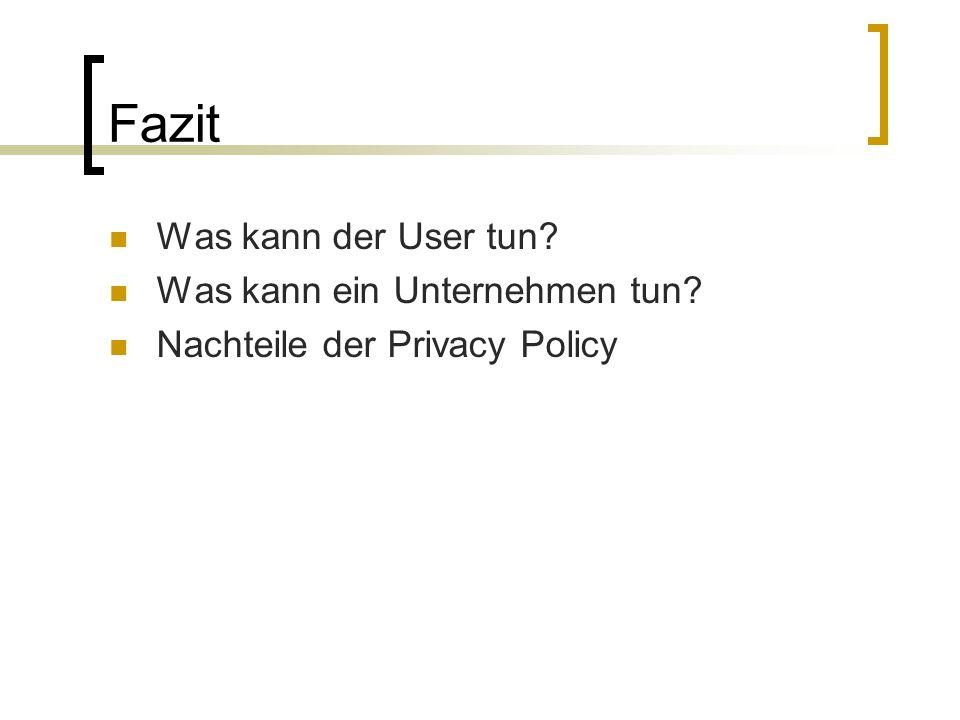 Fazit Was kann der User tun Was kann ein Unternehmen tun Nachteile der Privacy Policy
