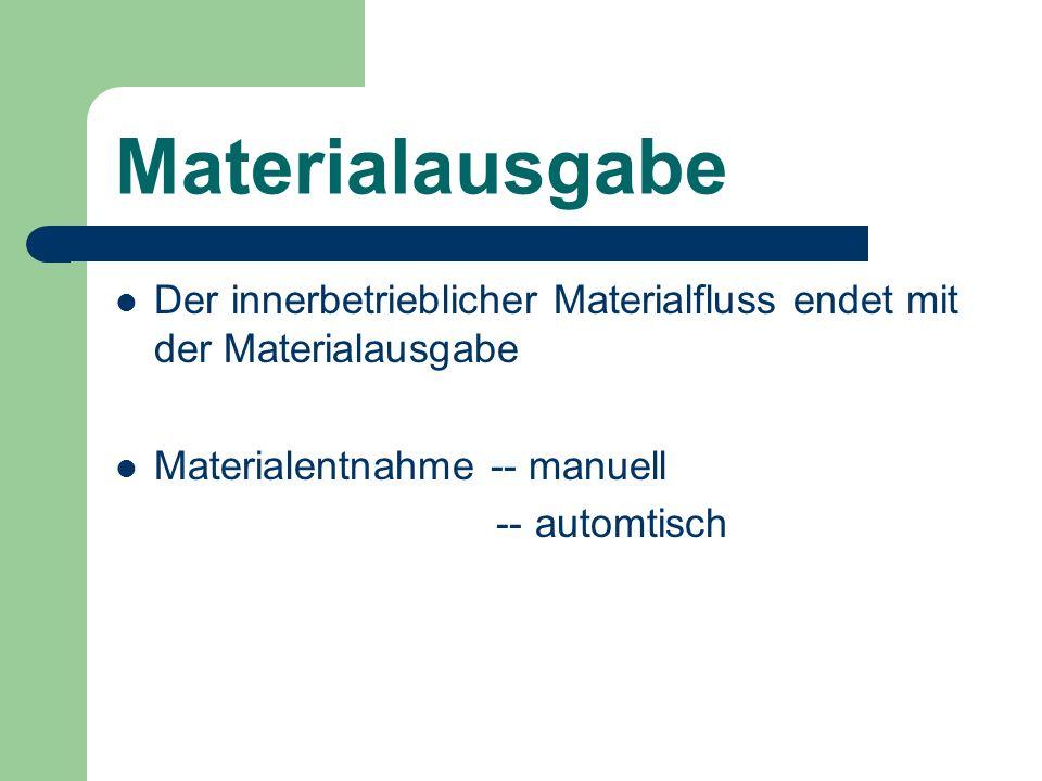 Materialausgabe Der innerbetrieblicher Materialfluss endet mit der Materialausgabe Materialentnahme -- manuell -- automtisch