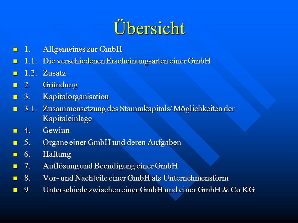 Übersicht 1.Allgemeines zur GmbH 1.Allgemeines zur GmbH 1.1.Die verschiedenen Erscheinungsarten einer GmbH 1.1.Die verschiedenen Erscheinungsarten einer GmbH 1.2.Zusatz 1.2.Zusatz 2.Gründung 2.Gründung 3.Kapitalorganisation 3.Kapitalorganisation 3.1.Zusammensetzung des Stammkapitals/ Möglichkeiten der Kapitaleinlage 3.1.Zusammensetzung des Stammkapitals/ Möglichkeiten der Kapitaleinlage 4.Gewinn 4.Gewinn 5.Organe einer GmbH und deren Aufgaben 5.Organe einer GmbH und deren Aufgaben 6.Haftung 6.Haftung 7.Auflösung und Beendigung einer GmbH 7.Auflösung und Beendigung einer GmbH 8.Vor- und Nachteile einer GmbH als Unternehmensform 8.Vor- und Nachteile einer GmbH als Unternehmensform 9.Unterschiede zwischen einer GmbH und einer GmbH & Co KG 9.Unterschiede zwischen einer GmbH und einer GmbH & Co KG