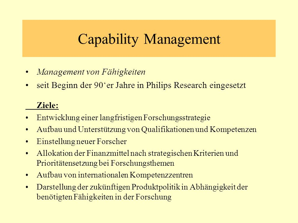 Capability Management Management von Fähigkeiten seit Beginn der 90er Jahre in Philips Research eingesetzt Ziele: Entwicklung einer langfristigen Forschungsstrategie Aufbau und Unterstützung von Qualifikationen und Kompetenzen Einstellung neuer Forscher Allokation der Finanzmittel nach strategischen Kriterien und Prioritätensetzung bei Forschungsthemen Aufbau von internationalen Kompetenzzentren Darstellung der zukünftigen Produktpolitik in Abhängigkeit der benötigten Fähigkeiten in der Forschung