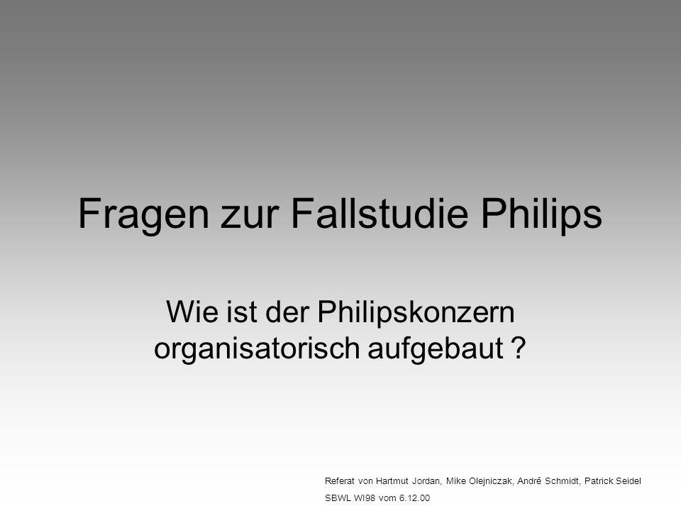 Fragen zur Fallstudie Philips Wie ist der Philipskonzern organisatorisch aufgebaut ? Referat von Hartmut Jordan, Mike Olejniczak, André Schmidt, Patri