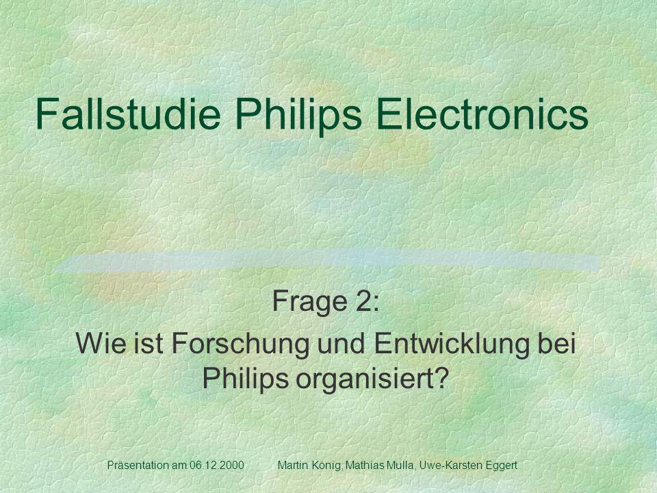 Fallstudie Philips Electronics Frage 2: Wie ist Forschung und Entwicklung bei Philips organisiert? Präsentation am 06.12.2000 Martin König, Mathias Mu