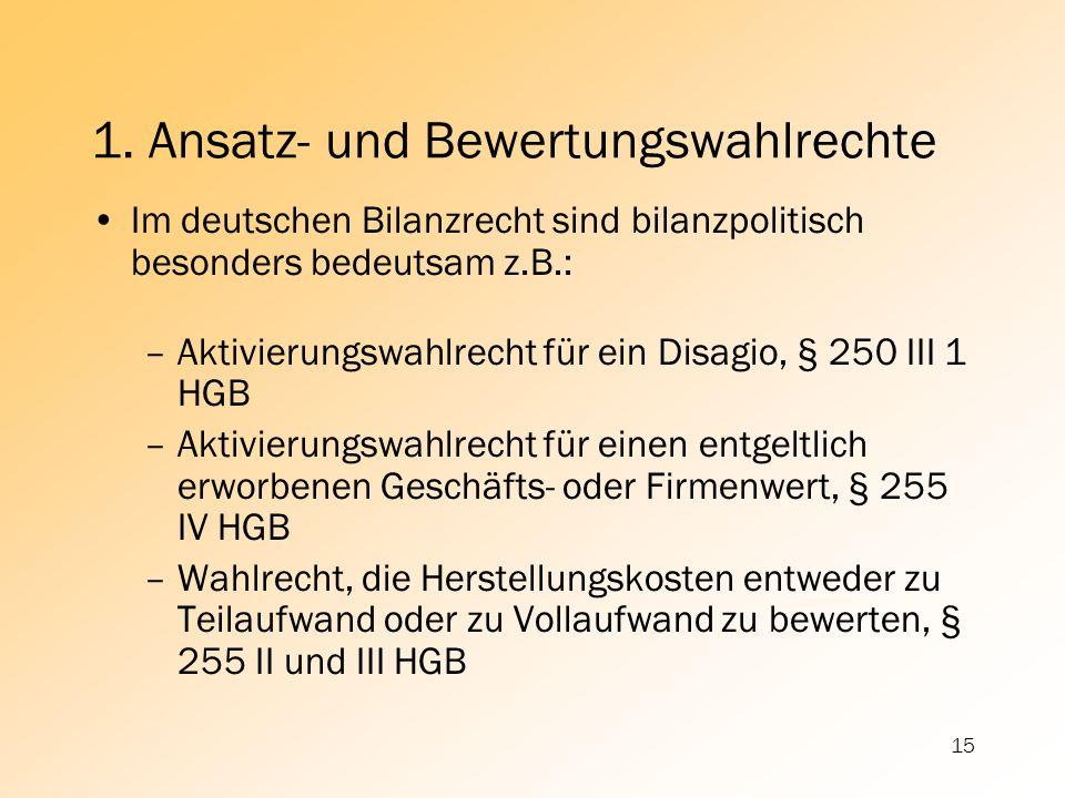 15 Im deutschen Bilanzrecht sind bilanzpolitisch besonders bedeutsam z.B.: –Aktivierungswahlrecht für ein Disagio, § 250 III 1 HGB –Aktivierungswahlre