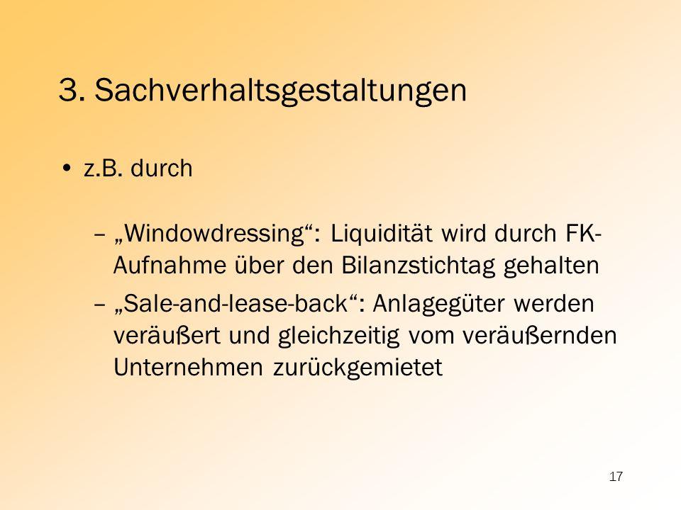 17 3. Sachverhaltsgestaltungen z.B. durch –Windowdressing: Liquidität wird durch FK- Aufnahme über den Bilanzstichtag gehalten –Sale-and-lease-back: A