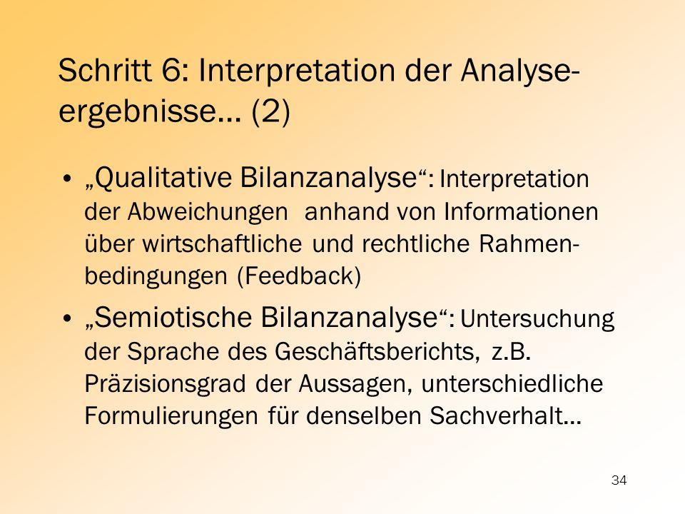34 Schritt 6: Interpretation der Analyse- ergebnisse... (2) Qualitative Bilanzanalyse : Interpretation der Abweichungen anhand von Informationen über