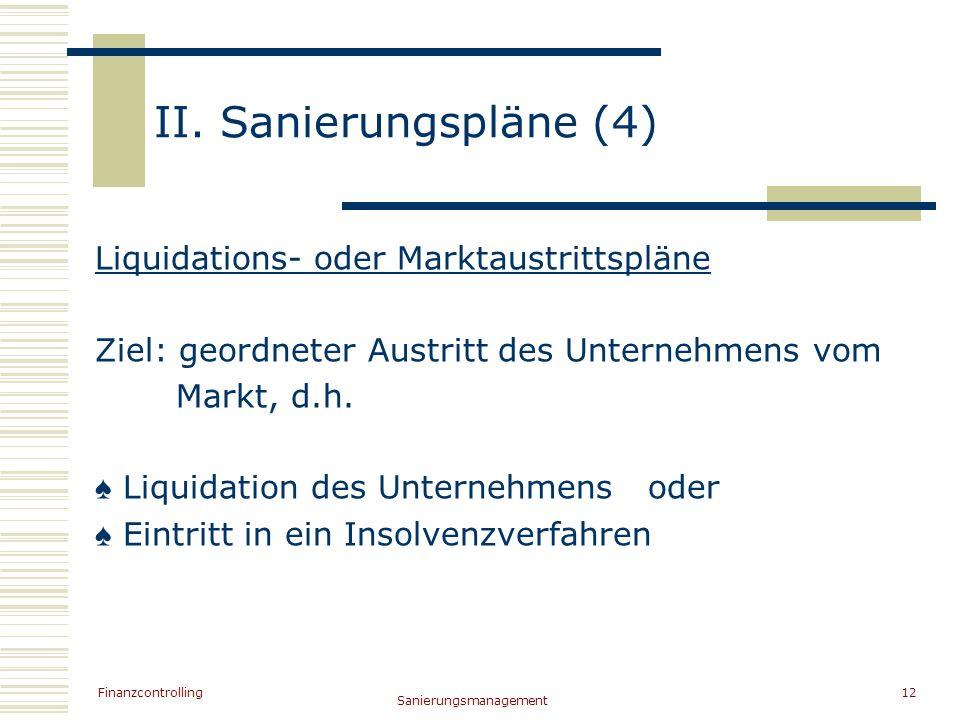 Finanzcontrolling Sanierungsmanagement 12 II. Sanierungspläne (4) Liquidations- oder Marktaustrittspläne Ziel: geordneter Austritt des Unternehmens vo