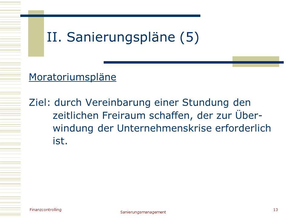 Finanzcontrolling Sanierungsmanagement 13 II. Sanierungspläne (5) Moratoriumspläne Ziel: durch Vereinbarung einer Stundung den zeitlichen Freiraum sch
