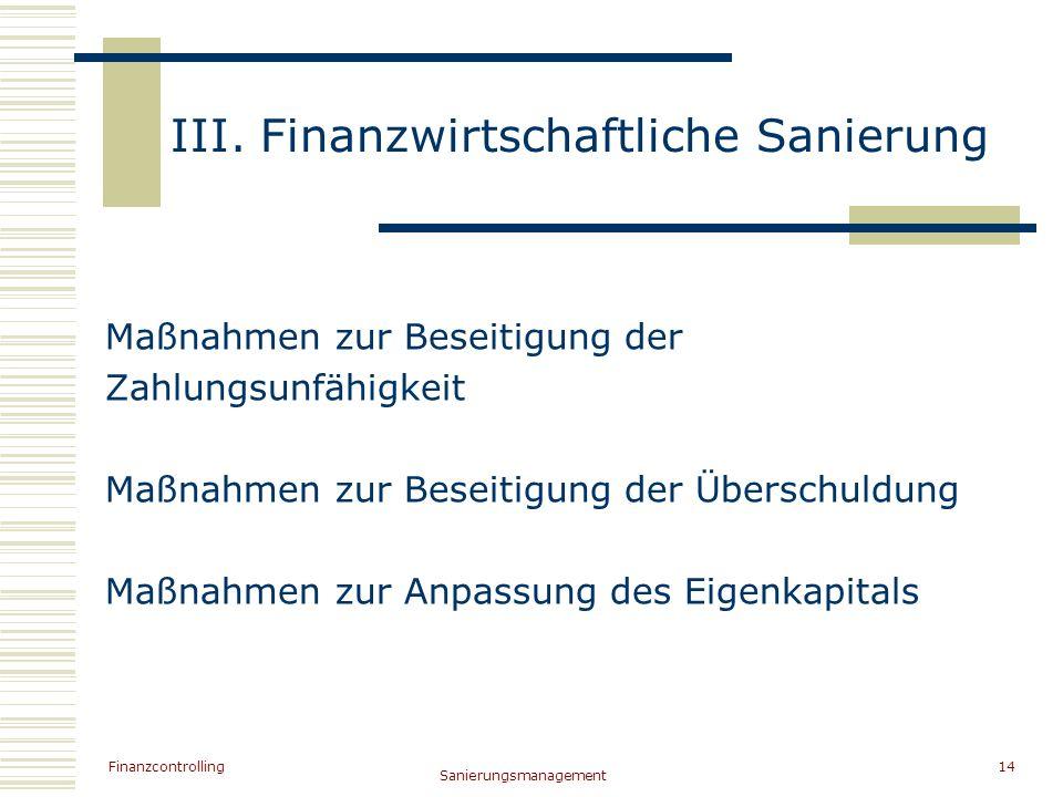 Finanzcontrolling Sanierungsmanagement 14 III. Finanzwirtschaftliche Sanierung Maßnahmen zur Beseitigung der Zahlungsunfähigkeit Maßnahmen zur Beseiti