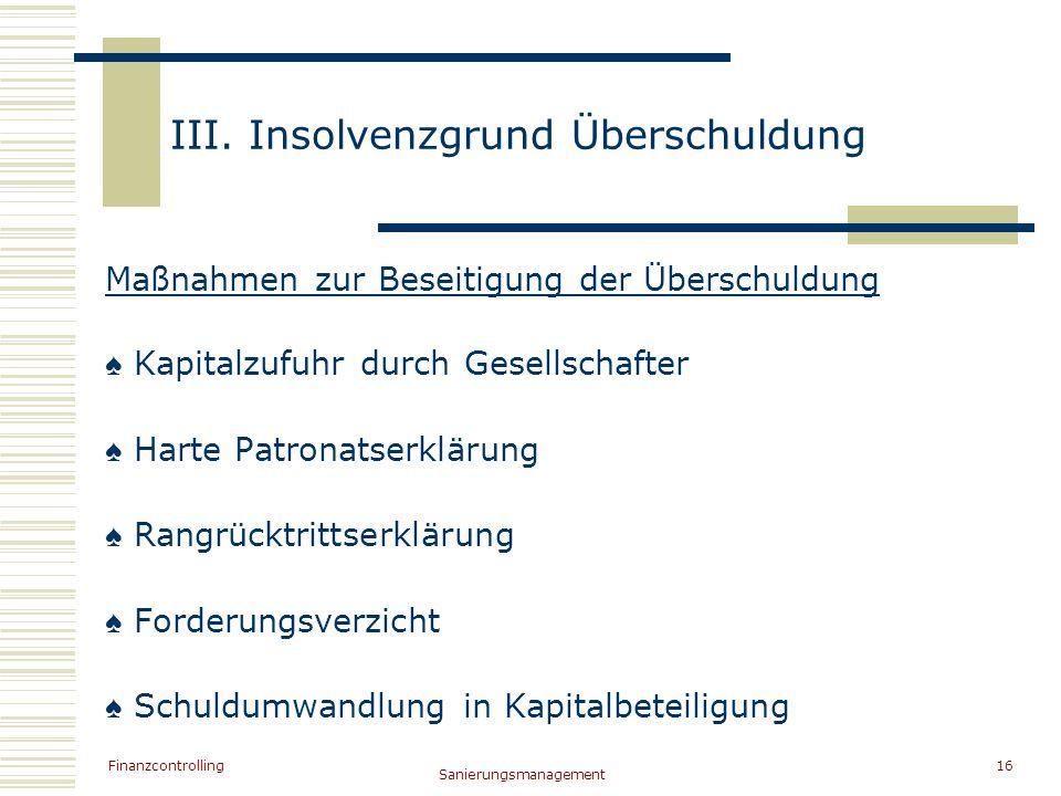 Finanzcontrolling Sanierungsmanagement 16 III. Insolvenzgrund Überschuldung Maßnahmen zur Beseitigung der Überschuldung Kapitalzufuhr durch Gesellscha