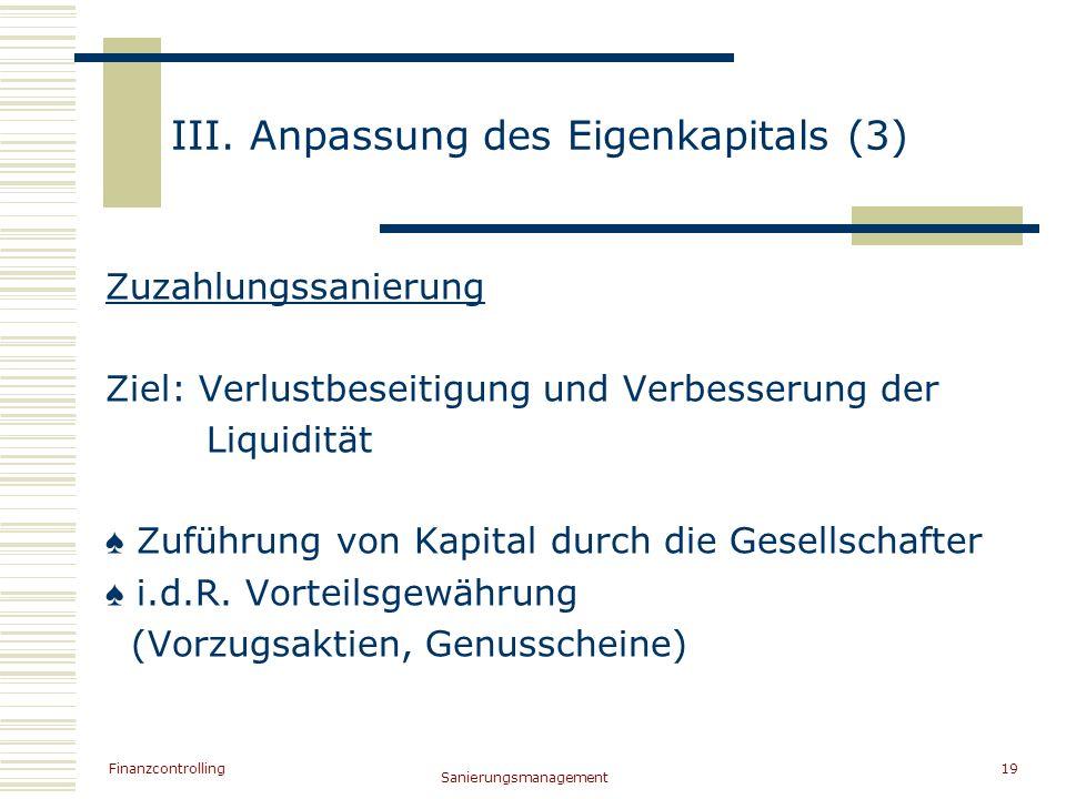 Finanzcontrolling Sanierungsmanagement 19 III. Anpassung des Eigenkapitals (3) Zuzahlungssanierung Ziel: Verlustbeseitigung und Verbesserung der Liqui