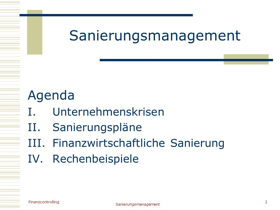 Finanzcontrolling Sanierungsmanagement 2 Agenda I.Unternehmenskrisen II.Sanierungspläne III.Finanzwirtschaftliche Sanierung IV.Rechenbeispiele