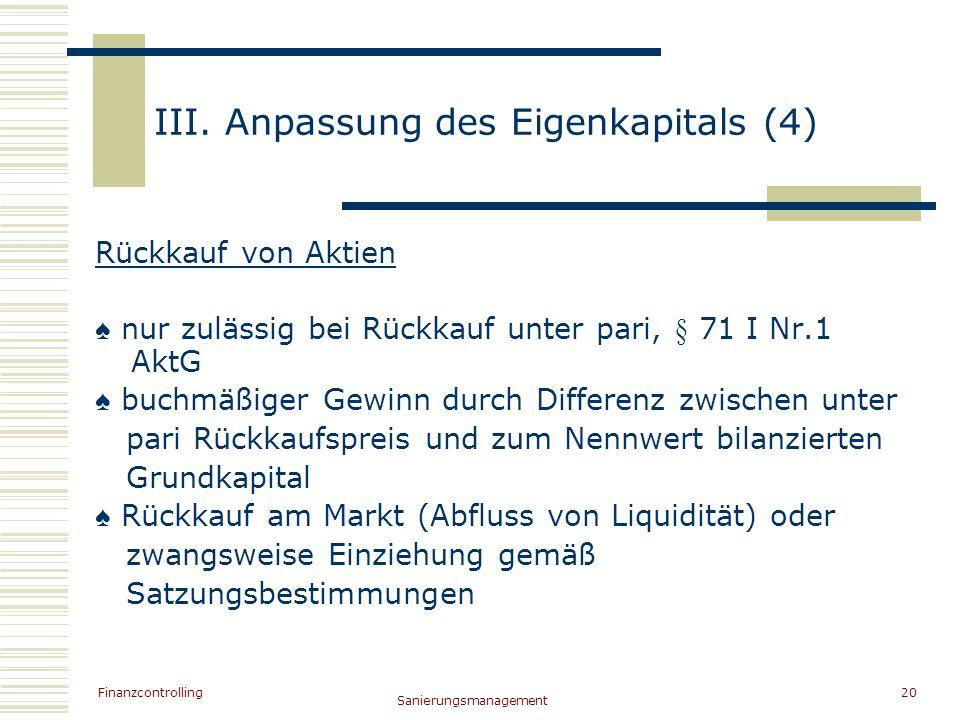 Finanzcontrolling Sanierungsmanagement 20 III. Anpassung des Eigenkapitals (4) Rückkauf von Aktien nur zulässig bei Rückkauf unter pari, § 71 I Nr.1 A