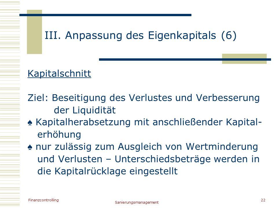 Finanzcontrolling Sanierungsmanagement 22 III. Anpassung des Eigenkapitals (6) Kapitalschnitt Ziel: Beseitigung des Verlustes und Verbesserung der Liq