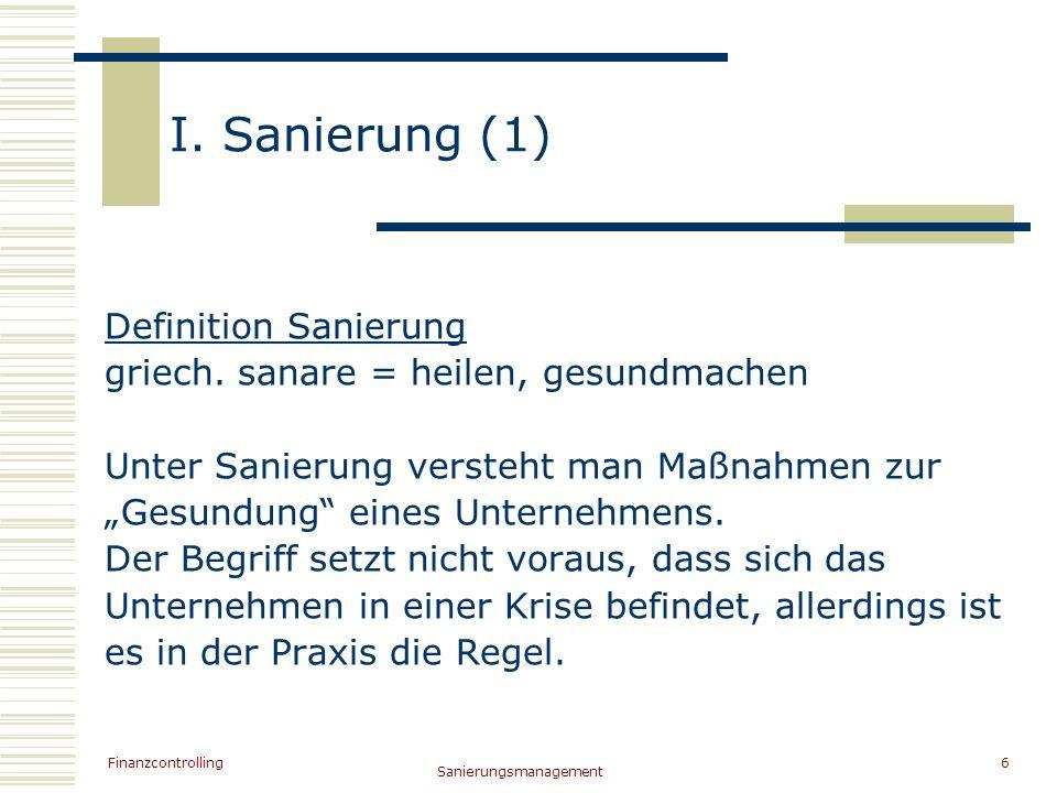 Finanzcontrolling Sanierungsmanagement 6 I. Sanierung (1) Definition Sanierung griech. sanare = heilen, gesundmachen Unter Sanierung versteht man Maßn