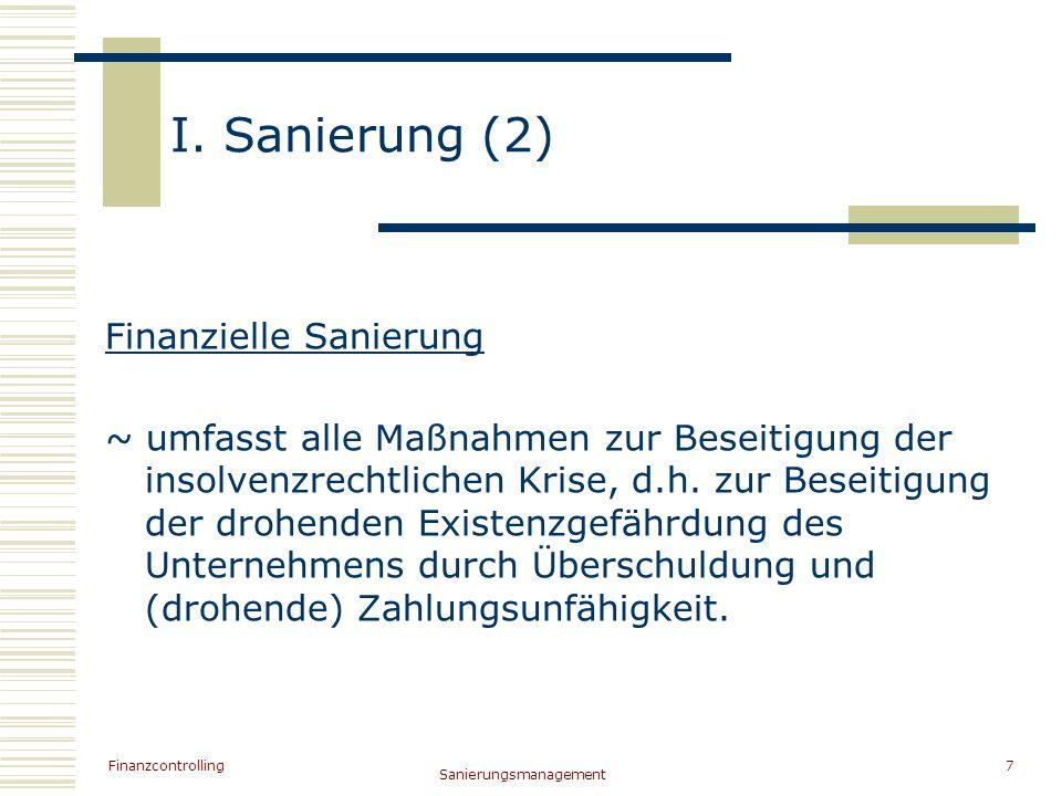 Finanzcontrolling Sanierungsmanagement 7 I. Sanierung (2) Finanzielle Sanierung ~ umfasst alle Maßnahmen zur Beseitigung der insolvenzrechtlichen Kris