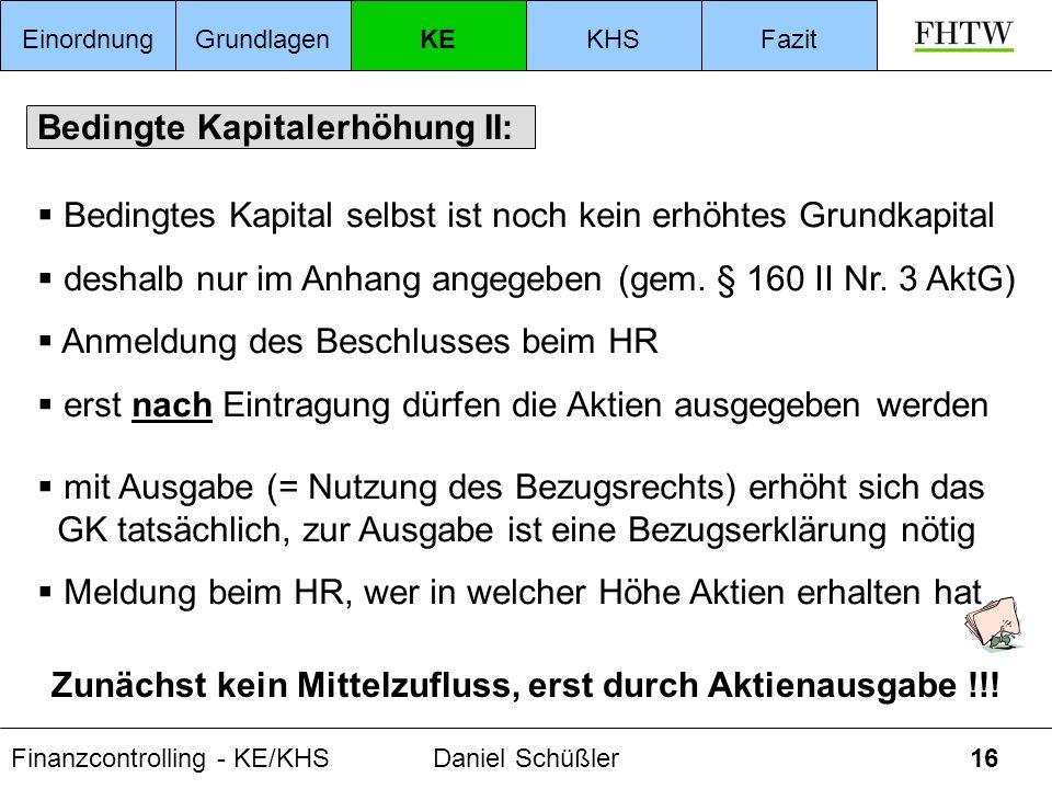 Finanzcontrolling - KE/KHSDaniel Schüßler16 Bedingte Kapitalerhöhung II: Bedingtes Kapital selbst ist noch kein erhöhtes Grundkapital deshalb nur im A