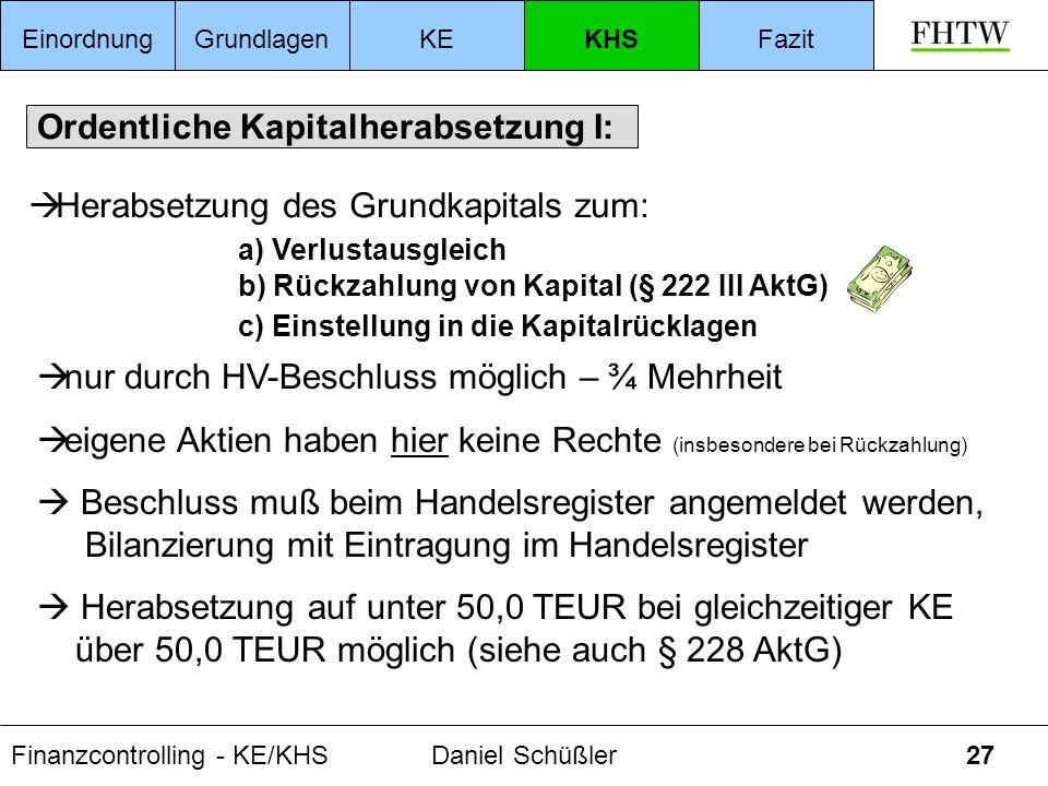 Finanzcontrolling - KE/KHSDaniel Schüßler27 Ordentliche Kapitalherabsetzung I: Herabsetzung des Grundkapitals zum: a) Verlustausgleich b) Rückzahlung