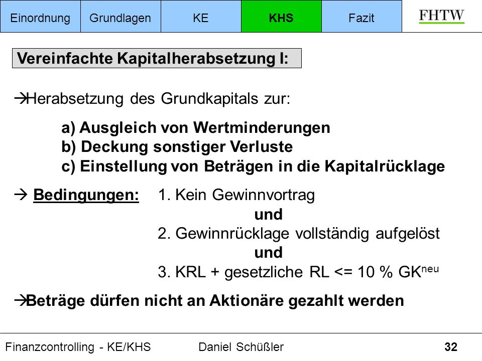 Finanzcontrolling - KE/KHSDaniel Schüßler32 Vereinfachte Kapitalherabsetzung I: Herabsetzung des Grundkapitals zur: a) Ausgleich von Wertminderungen b