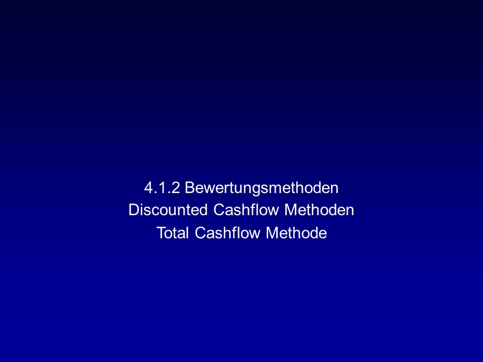 4.1.2 Bewertungsmethoden Discounted Cashflow Methoden Total Cashflow Methode